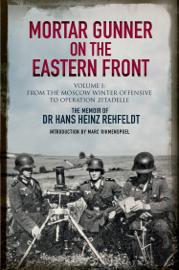 Mortar Gunner on the Eastern Front: The Memoir of Dr Hans Rehfeldt. Volume 1