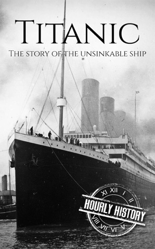 Hourly History - Titanic: The Story Of The Unsinkable Ship