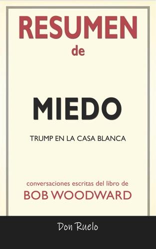 Don Ruelos - Resumen de Miedo: Trump En La Casa Blanca: Conversaciones Escritas Del Libro De Bob Woodward
