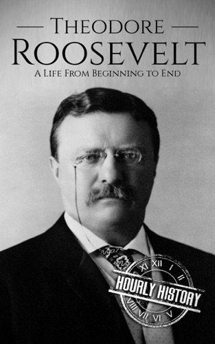 Hourly History - Theodore Roosevelt: A Life From Beginning to End