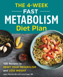 The 4-Week Fast Metabolism Diet Plan: 100 Recipes to Reset Your Metabolism and Lose Weight