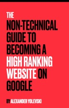 The Non-Technical Guide To Becoming A High Ranking Website On Google