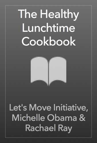 Let's Move Initiative, Michelle Obama & Rachael Ray - The Healthy Lunchtime Cookbook