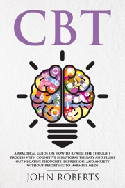 Cbt A Practical Guide On How To Rewire The Thought Process With Cognitive Behavioral Therapy And Flush Out Negative Thoughts Depression And Anxiety Without Resorting To Harmful Meds