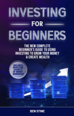 Investing For Beginners: The New Complete Beginner's Guide to Using Investing to Grow Your Money & Create Wealth