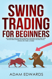 Swing Trading for Beginners: The Complete Guide on How to Become a Profitable Trader Using These Proven Swing Trading Techniques and Strategies. Includes Stocks, Options, ETFs, Forex, & Futures