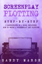 Screenplay Plotting: Step-by-Step  2 Manuscripts in 1 Book  Essential Movie Plot, TV Script Plot and Screenplay Plot Writing Tricks Any Writer Can Learn