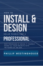 How to Install & Design Solar Panels like a Professional: Save Thousands by Doing It Yourself: Power All Your Projects with the Power of the Sun
