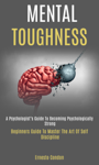 Mental Toughness: a Psychologist's Guide to Becoming Psychologically Strong (Beginners Guide to Master the Art of Self Discipline)