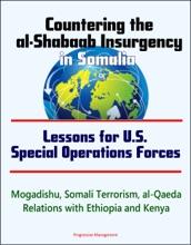 Countering The Al-Shabaab Insurgency In Somalia: Lessons For U.S. Special Operations Forces - Mogadishu, Somali Terrorism, Al-Qaeda, Relations With Ethiopia And Kenya