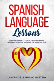 Spanish Language Lessons Your Beginner S Guide To Learn Spanish Language While In Your Car Or Working Out