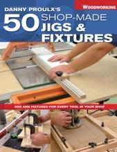 Danny Proulx's 50 Shop-Made Jigs & Fixtures