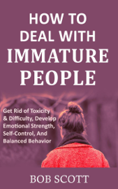How to Deal with Immature People: Get Rid of Toxicity & Difficulty, Develop Emotional Strength, Self-Control, And Balanced Behavior