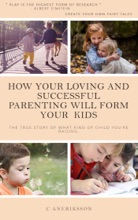 How Your Loving And Successful Parenting Will Form Your Kids: The True Story Of What Kind Of Child You're Raising