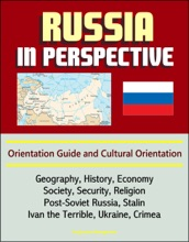 Russia In Perspective: Orientation Guide And Cultural Orientation: Geography, History, Economy, Society, Security, Religion, Post-Soviet Russia, Stalin, Ivan The Terrible, Ukraine, Crimea