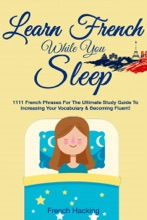 Learn French While You Sleep: 1111 French Phrases For The Ultimate Study Guide To Increasing Your Vocabulary & Becoming Fluent!