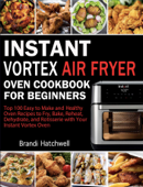 Instant Vortex Air Fryer Oven Cookbook for Beginners:Top 100 Easy to Make and Healthy Oven Recipes to Fry, Bake, Reheat, Dehydrate, and Rotisserie with Your Instant Vortex
