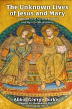 The Unknown Lives of Jesus and Mary Compiled from Ancient Records and Mystical Revelations