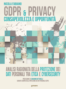GDPR & privacy: consapevolezza e opportunità. Analisi ragionata della protezione dei dati personali tra etica e cybersecurity Libro Cover