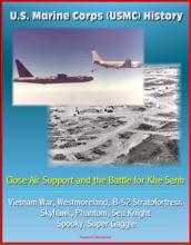 U.S. Marine Corps (USMC) History: Close Air Support And The Battle For Khe Sanh - Vietnam War, Westmoreland, B-52 Stratofortress, Skyhawk, Phantom, Sea Knight, Spooky, Super Gaggle
