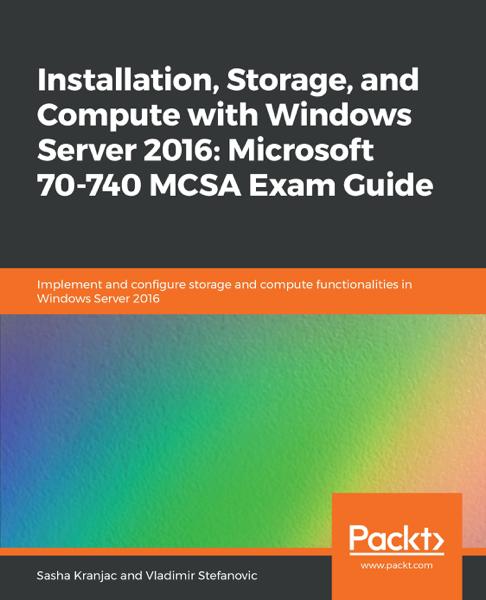Installation, Storage, and Compute with Windows Server 2016: Microsoft 70-740 MCSA Exam Guide