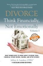Divorce: Think Financially, Not Emotionally® Volume I