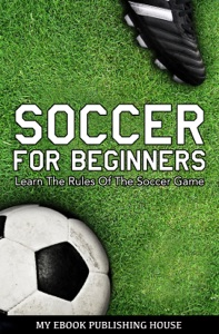 Soccer for Beginners: Learn The Rules Of The Soccer Game