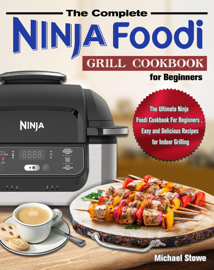 The Complete Ninja Foodi Grill Cookbook for Beginners:The Ultimate Ninja Foodi Cookbook For Beginners , Easy and Delicious Recipes for Indoor Grilling