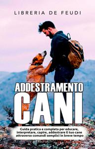 Addestramento Cani: Guida pratica e completa per educare, interpretare, capire, addestrare il tuo cane attraverso comandi semplici in breve tempo Copertina del libro
