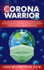 Corona Warrior: Arm Yourself With Facts Not Fear Against The Invisible Enemy & Learn How To Master Your Immunity During The Covid-19 Pandemic And Beyond
