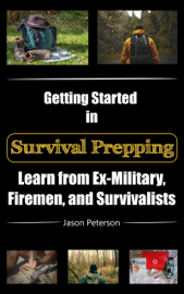 Getting Started in Survival Prepping: Learn from Ex-Military, Firemen, and Survivalists