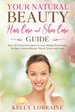 Your Natural Beauty Hair Care and Skin Care Guide: Best All-Natural Products in 2020, Simple Homemade Recipes, Natural Beauty Tips & Tricks and more