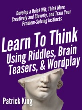 Learn To Think Using Riddles, Brain Teasers, And Wordplay: Develop A Quick Wit, Think More Creatively And Cleverly, And Train Your Problem-Solving Instincts
