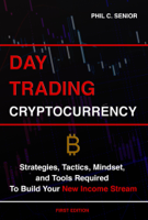 Phil C. Senior - Day Trading Cryptocurrency - Strategies, Tactics, Mindset, and Tools Required To Build Your New Income Stream artwork