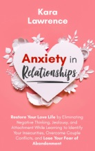 Anxiety in Relationships - Restore Your Love Life by Eliminating Negative Thinking, Jealousy and Attachment, Learning to Identify Your Insecurities, Overcome Couple Conflicts and Fear of Abandonment