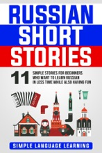 Russian Short Stories: 11 Simple Stories for Beginners Who Want to Learn Russian in Less Time While Also Having Fun