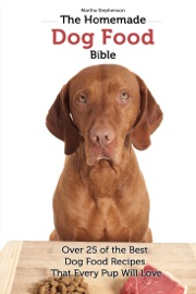 The Homemade Dog Food Bible Over 25 Of The Best Dog Food Recipes That Every Pup Will Love