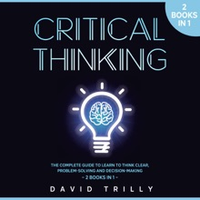 Critical Thinking: The Complete Guide To Learn To Think Clear, Problem Solving And Decision Making - 2 Books In 1