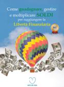 Come guadagnare, gestire e moltiplicare SOLDI per raggiungere la libertà finanziaria