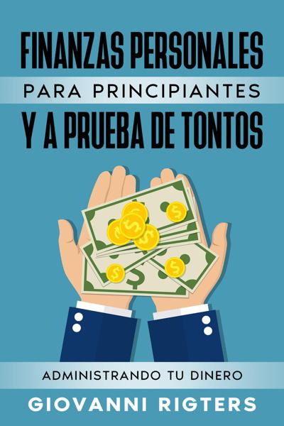 Finanzas Personales Para Principiantes Y A Prueba De Tontos: Administrando Tu Dinero