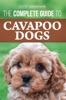 The Complete Guide to Cavapoo Dogs: Everything You Need to Know to Sucessfully Raise and Train Your New Cavapoo Puppy