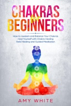 Chakra for Beginners: How to Awaken and Balance Your Chakras  Heal Yourself with Chakra Healing, Reiki Healing and Guided Meditation
