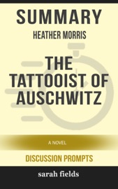 Summary Of The Tattooist Of Auschwitz A Novel By Heather Morris Discussion Prompts