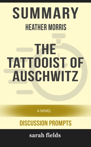 Sarah Fields - Summary of The Tattooist of Auschwitz: A Novel by Heather Morris (Discussion Prompts)