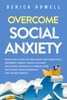 Overcome Social Anxiety: Proven Solutions And Treatments That Cure Social Disorders, Phobias, People-Pleasing, And Shyness. Drastically Improve Your Self Esteem, Build Confidence, And Just Be Yourself