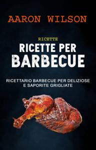 Ricette: Ricette Per Barbecue: Ricettario Barbecue Per Deliziose E Saporite Grigliate Copertina del libro