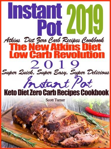 Instant Pot 2019 Atkins Diet Zero Carb Recipes Cookbook The New Atkins Diet Low Carb Revolution 2019 Super Quick, Super Easy, Super Delicious Instant Pot Keto Diet Zero Carb Recipes Cookbook