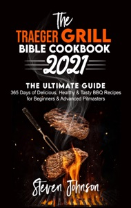 The Traeger Grill Bible Cookbook 2021: 365 Days of Delicious, Healthy and Tasty BBQ Recipes for Beginners and Advanced Pitmasters