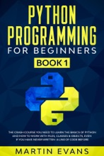 Python Programming for Beginners - Book 1: The Crash Course You Need to Learn the Basics of Python and How to Work With Files, Classes & Objects, Even if You Have Never Written a Line of Code Before