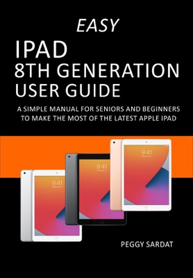 Easy iPad 8th Generation User Guide: A Simple Manual for Seniors and Beginners to Make the Most of the Latest Apple iPad